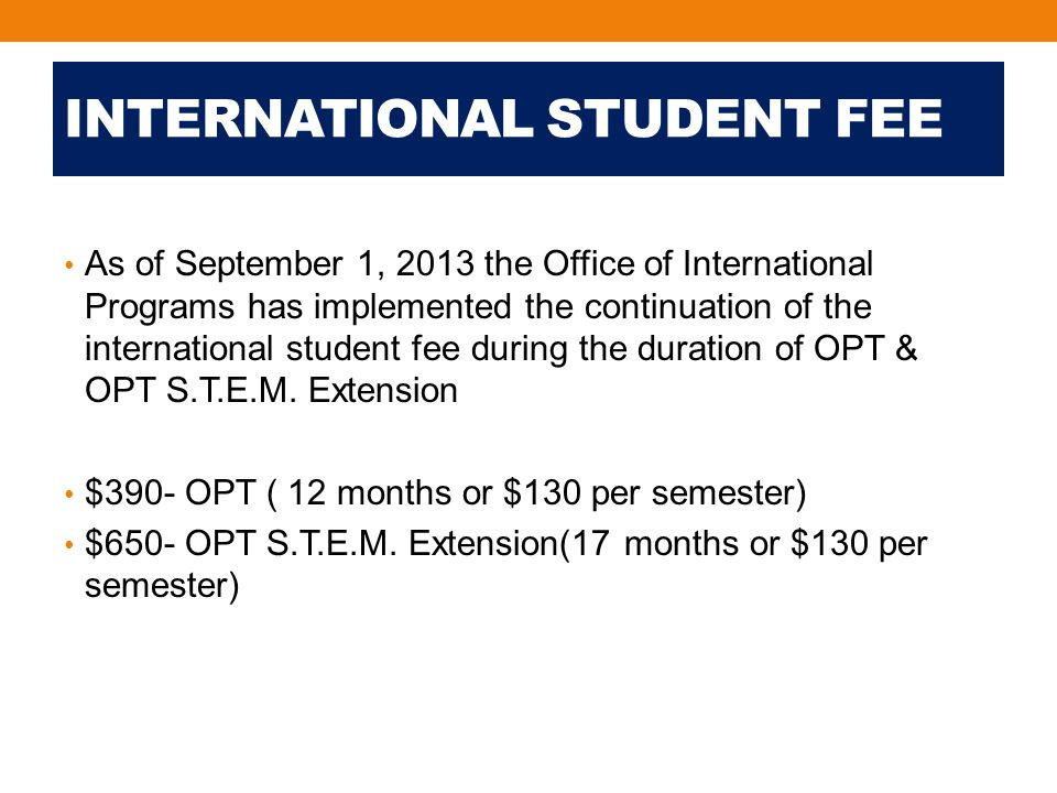 INTERNATIONAL STUDENT FEE As of September 1, 2013 the Office of International Programs has implemented the continuation of the international student fee during the duration of OPT & OPT S.T.E.M.