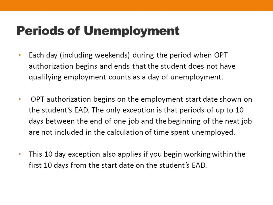 Periods of Unemployment Each day (including weekends) during the period when OPT authorization begins and ends that the student does not have qualifying employment counts as a day of unemployment.