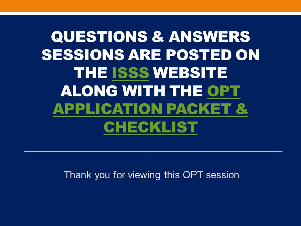 QUESTIONS & ANSWERS SESSIONS ARE POSTED ON THE ISSS WEBSITE ALONG WITH THE OPT APPLICATION PACKET & CHECKLISTISSSOPT APPLICATION PACKET & CHECKLIST Thank you for viewing this OPT session
