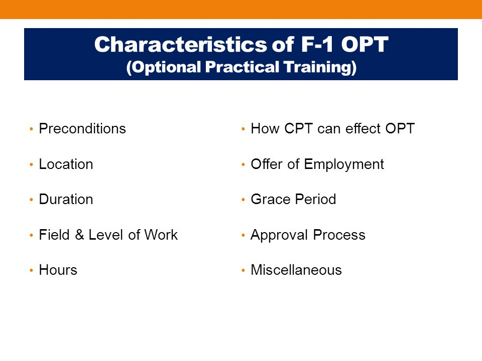 Characteristics of F-1 OPT (Optional Practical Training) Preconditions Location Duration Field & Level of Work Hours How CPT can effect OPT Offer of Employment Grace Period Approval Process Miscellaneous