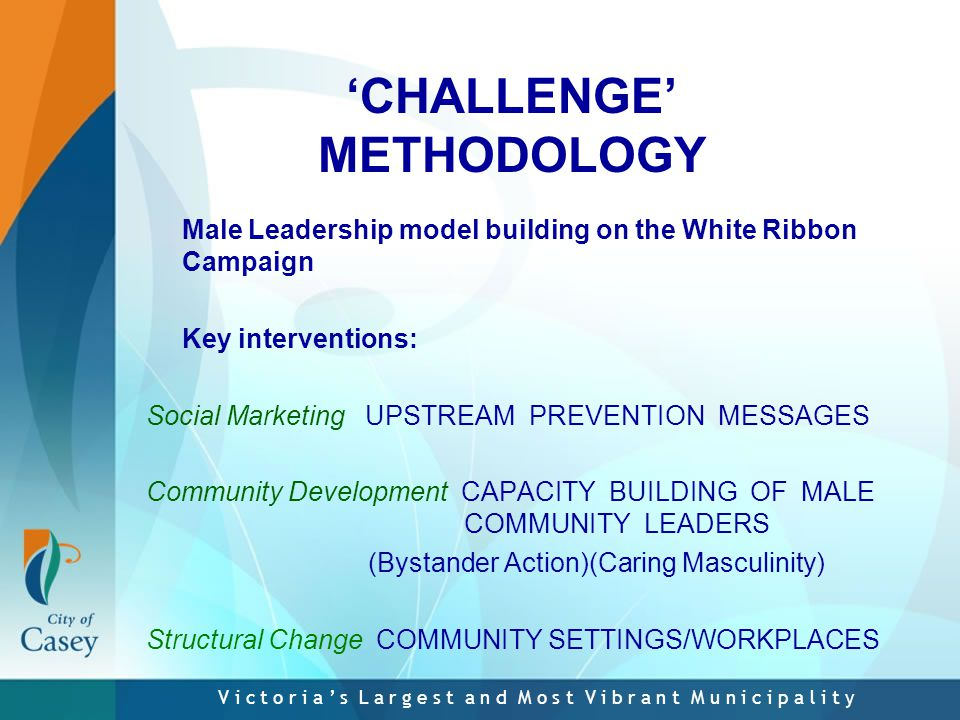 V i c t o r i a ' s L a r g e s t a n d M o s t V i b r a n t M u n i c i p a l i t y 'CHALLENGE' METHODOLOGY Male Leadership model building on the White Ribbon Campaign Key interventions: Social Marketing UPSTREAM PREVENTION MESSAGES Community Development CAPACITY BUILDING OF MALE COMMUNITY LEADERS (Bystander Action)(Caring Masculinity) Structural Change COMMUNITY SETTINGS/WORKPLACES