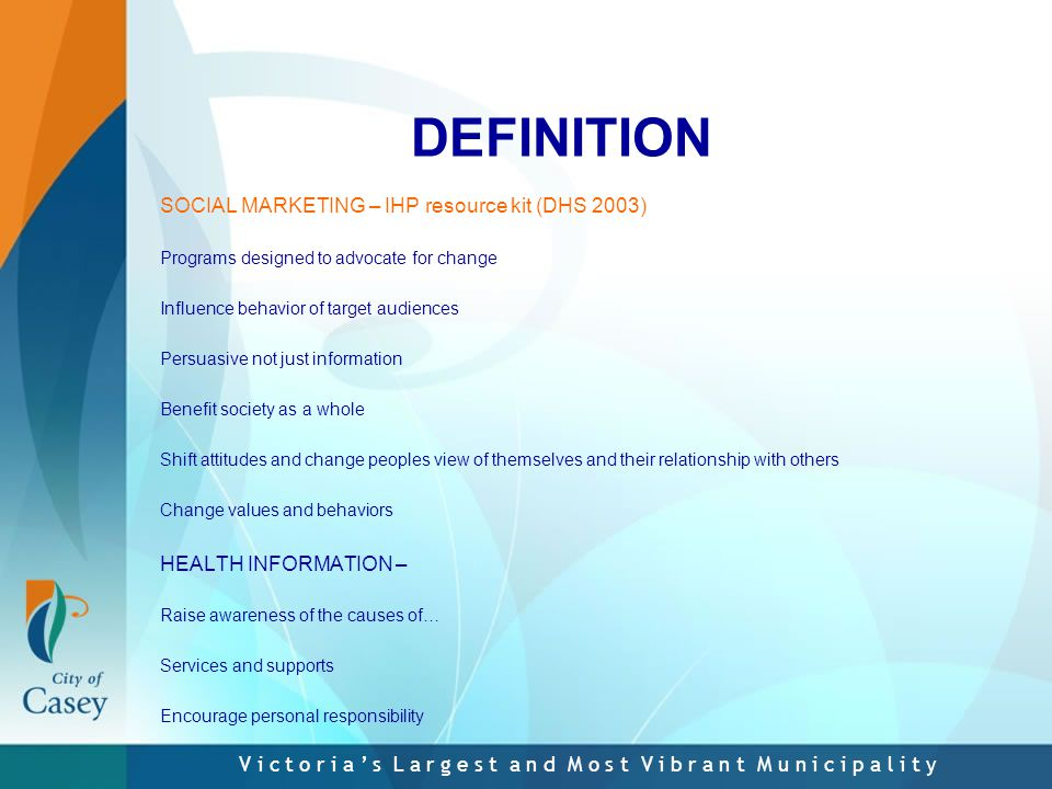 V i c t o r i a ' s L a r g e s t a n d M o s t V i b r a n t M u n i c i p a l i t y DEFINITION SOCIAL MARKETING – IHP resource kit (DHS 2003) Programs designed to advocate for change Influence behavior of target audiences Persuasive not just information Benefit society as a whole Shift attitudes and change peoples view of themselves and their relationship with others Change values and behaviors HEALTH INFORMATION – Raise awareness of the causes of… Services and supports Encourage personal responsibility