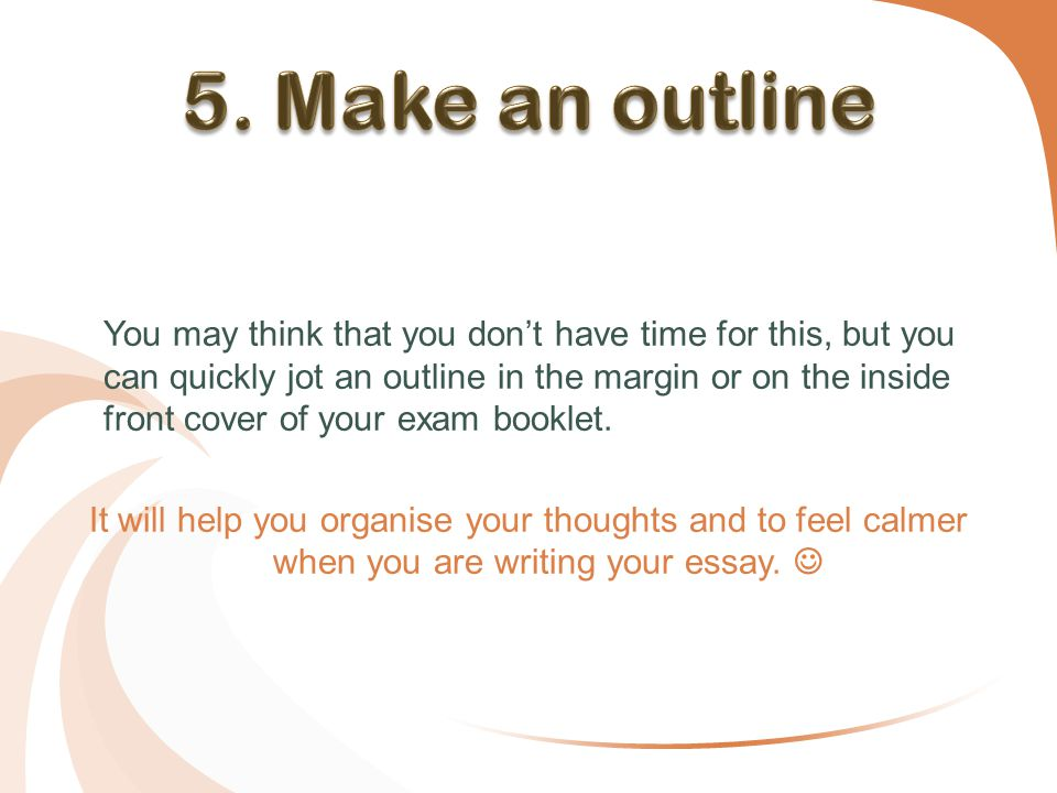 It will help you organise your thoughts and to feel calmer when you are writing your essay.