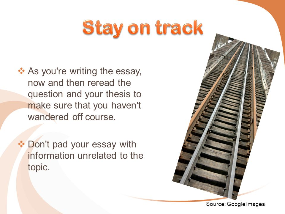  As you re writing the essay, now and then reread the question and your thesis to make sure that you haven t wandered off course.