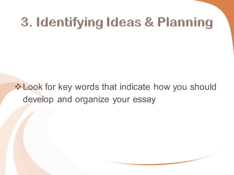  Look for key words that indicate how you should develop and organize your essay