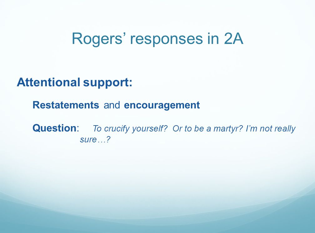 Rogers' responses in 2A Attentional support: Restatements and encouragement Question: To crucify yourself.
