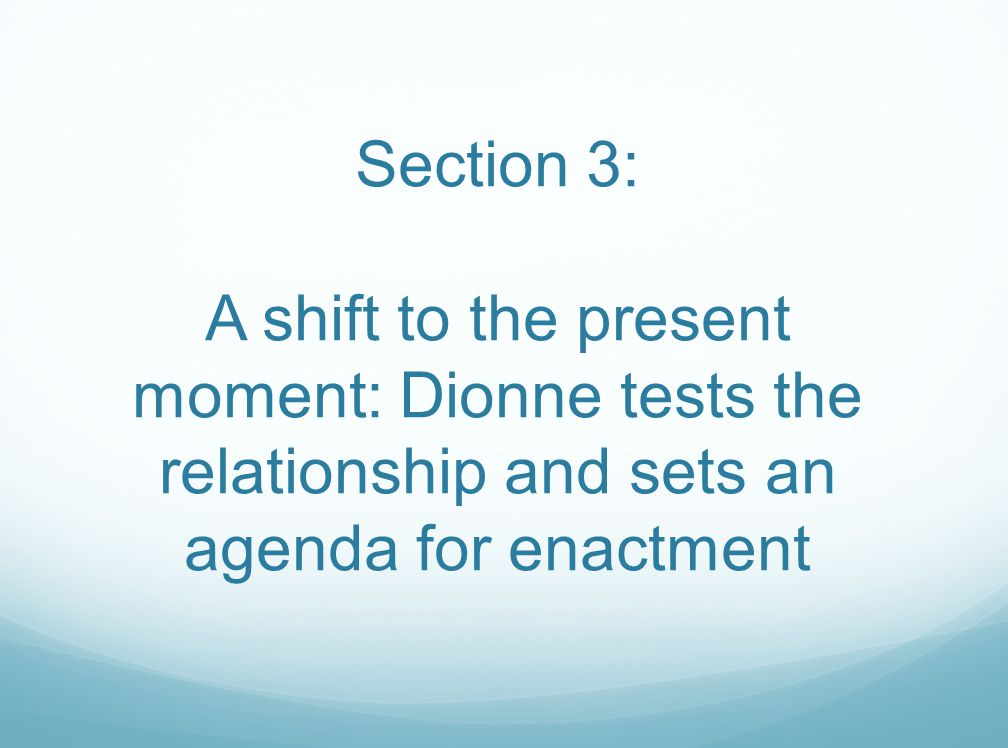Section 3: A shift to the present moment: Dionne tests the relationship and sets an agenda for enactment