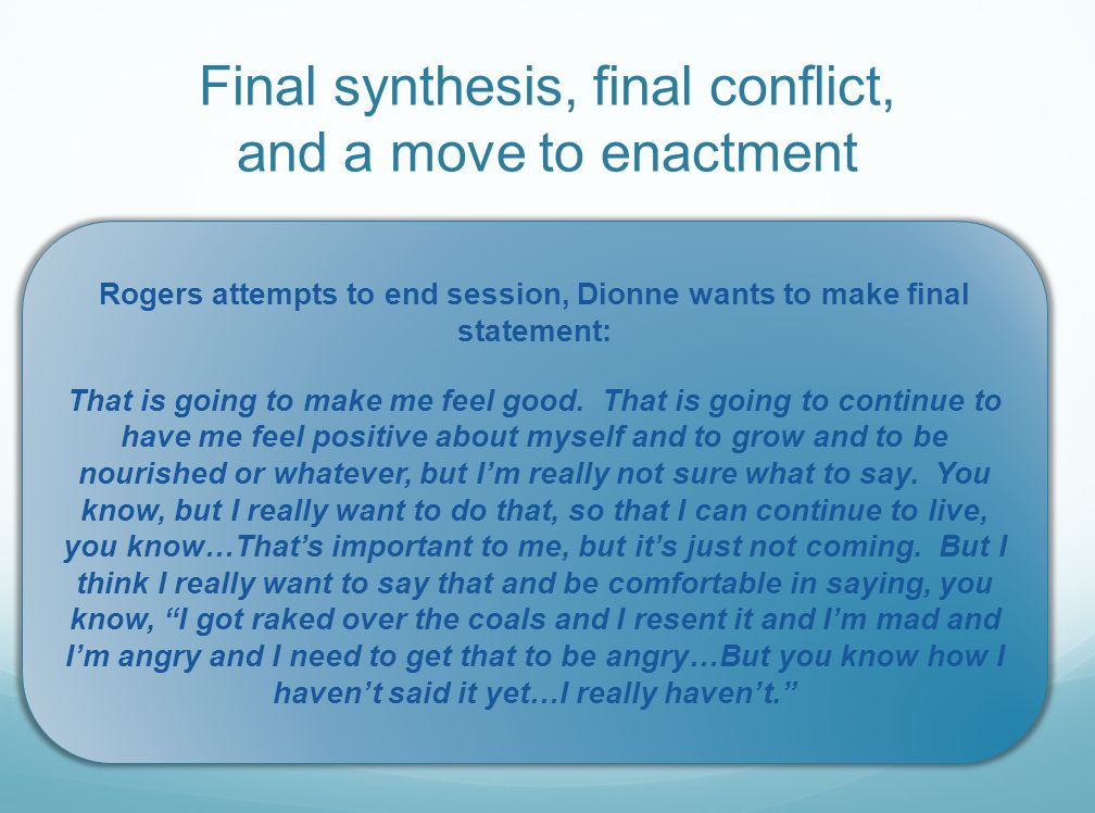 Final synthesis, final conflict, and a move to enactment Rogers attempts to end session, Dionne wants to make final statement: That is going to make me feel good.