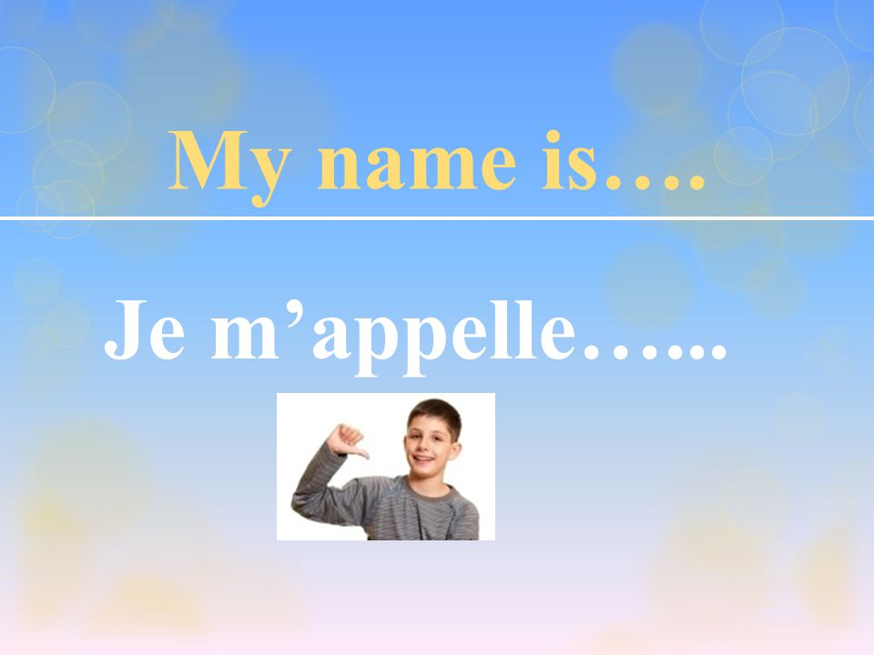 My name is…. Je m'appelle…...