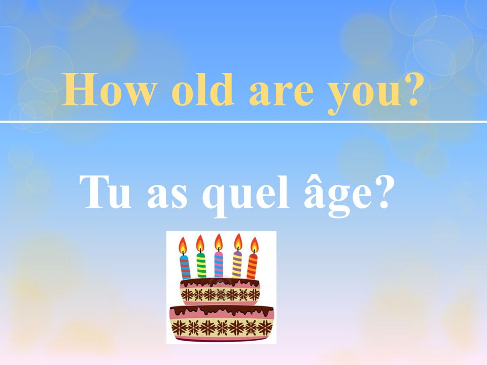 How old are you Tu as quel âge