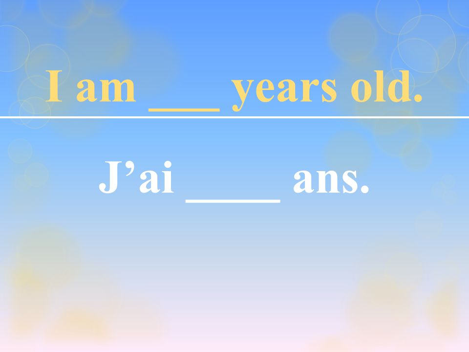 I am ___ years old. J'ai ____ ans.