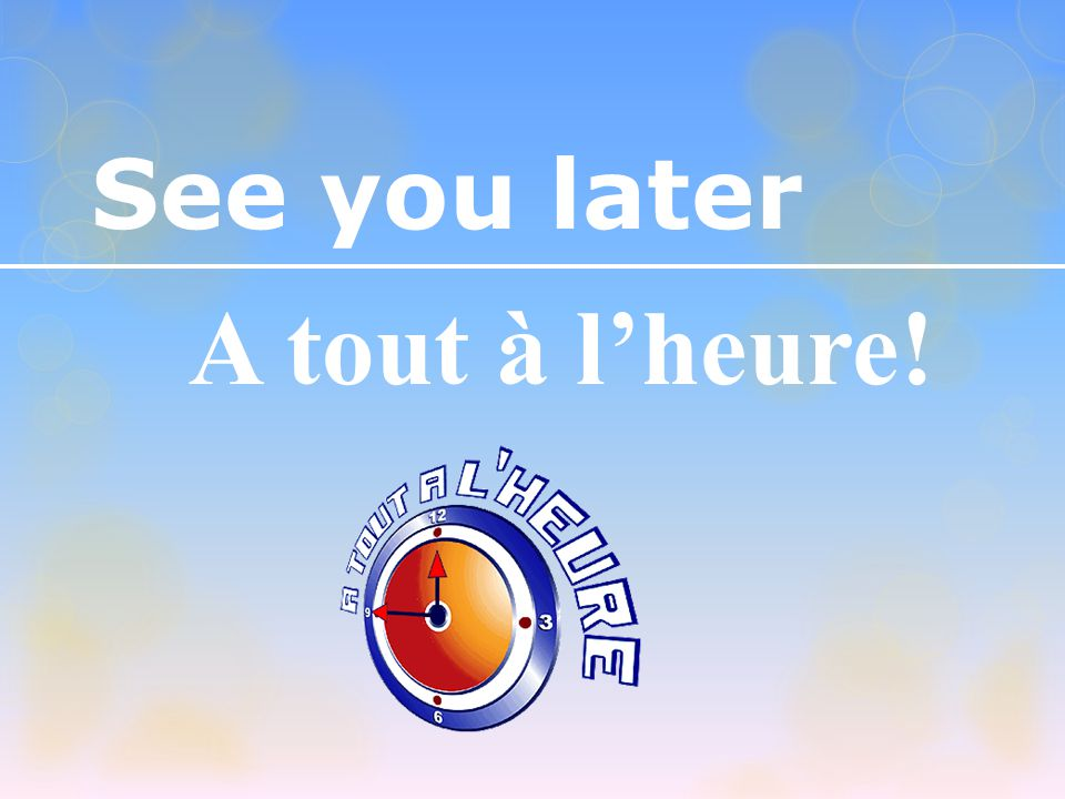 See you later A tout à l'heure!