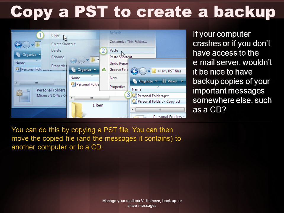 Copy a PST to create a backup Manage your mailbox V: Retrieve, back up, or share messages If your computer crashes or if you don't have access to the  server, wouldn't it be nice to have backup copies of your important messages somewhere else, such as a CD.