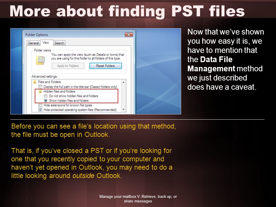 More about finding PST files Manage your mailbox V: Retrieve, back up, or share messages Now that we've shown you how easy it is, we have to mention that the Data File Management method we just described does have a caveat.