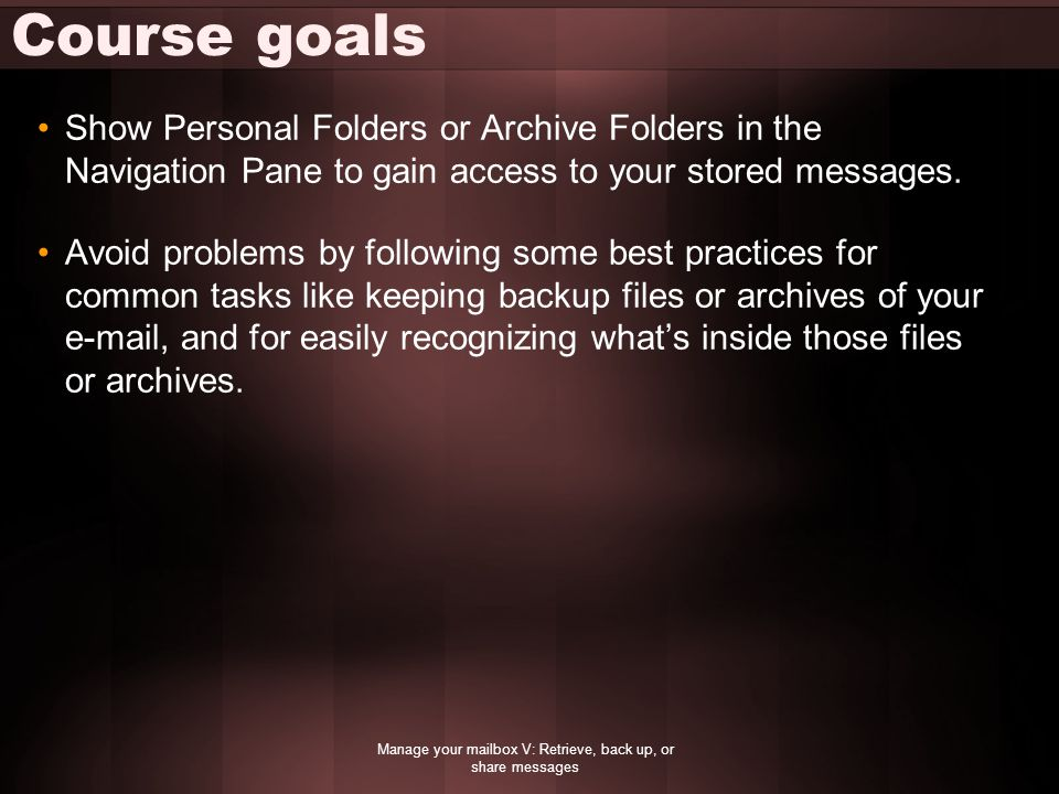 Course goals Show Personal Folders or Archive Folders in the Navigation Pane to gain access to your stored messages.