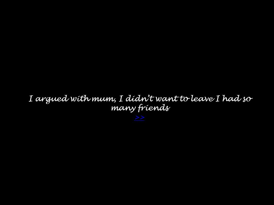 I argued with mum, I didn't want to leave I had so many friends >> >>