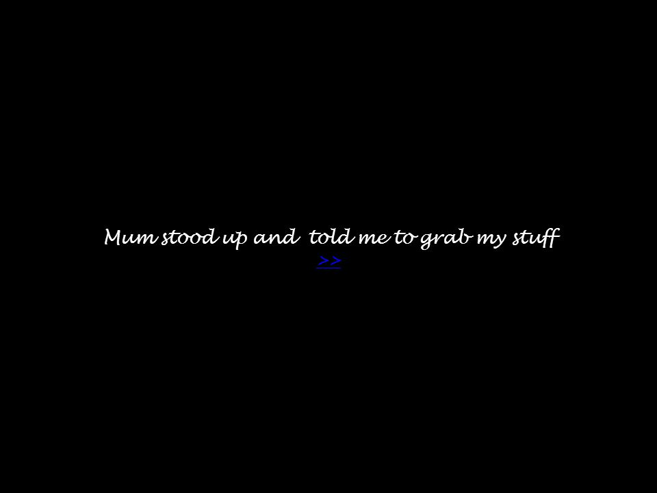 Mum stood up and told me to grab my stuff >> >>