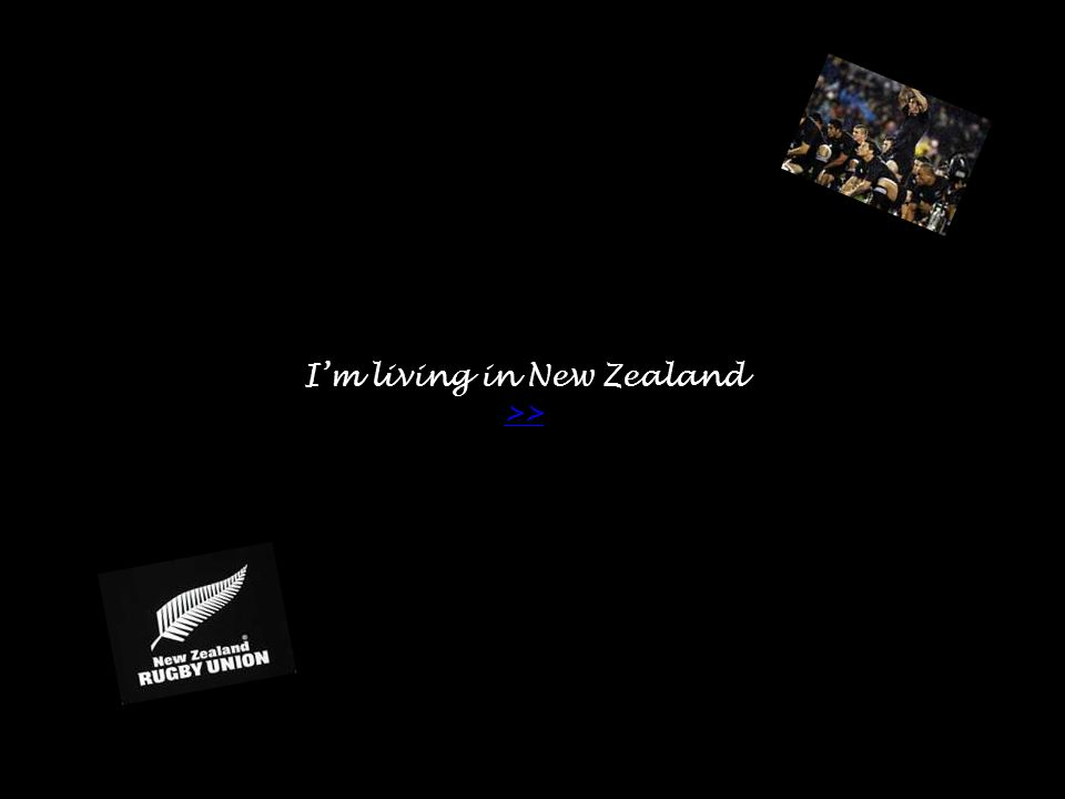 I'm living in New Zealand >> >>