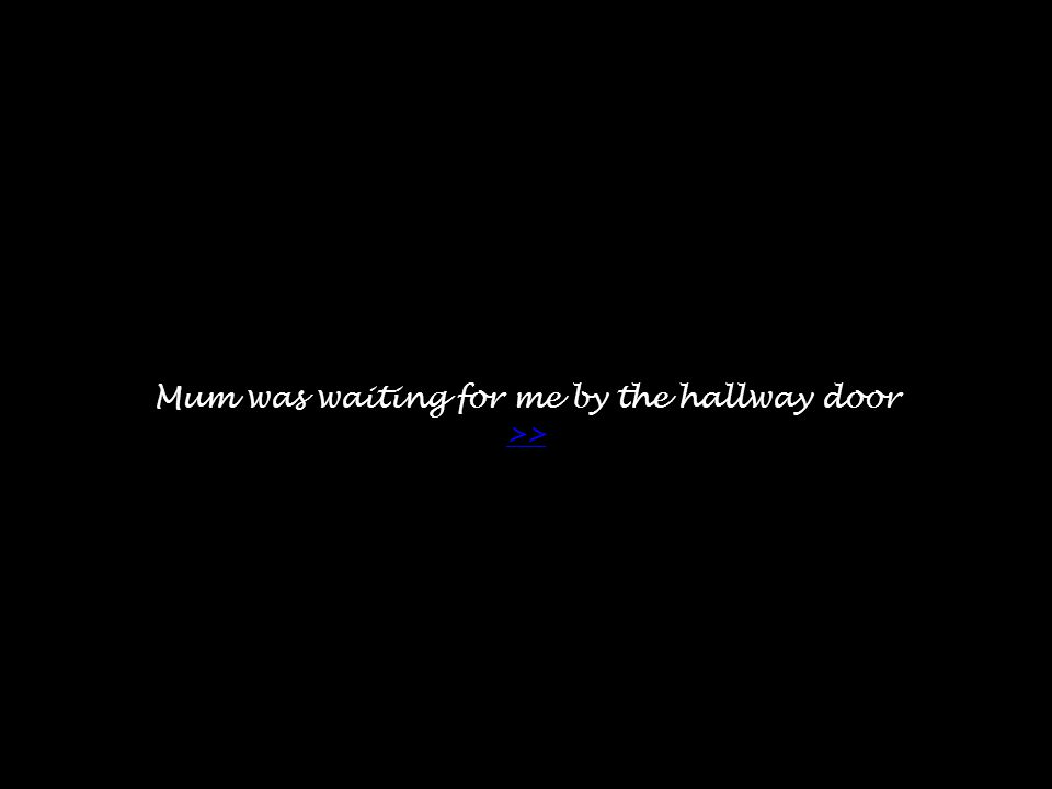 Mum was waiting for me by the hallway door >> >>
