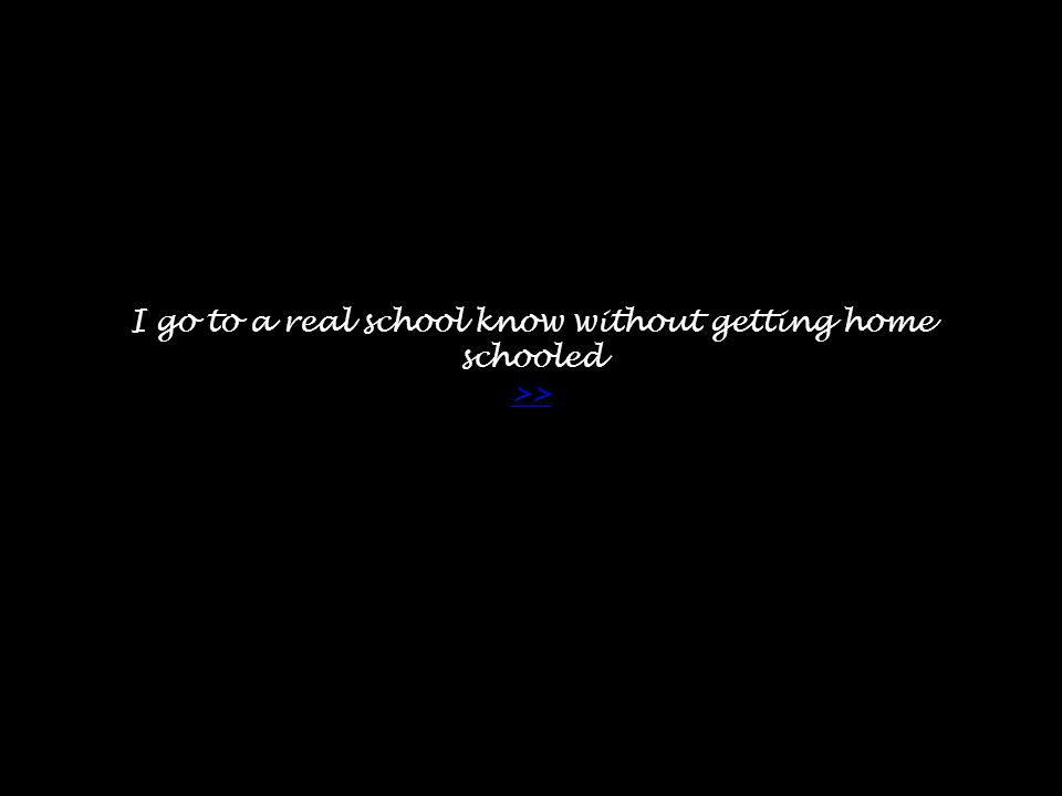 I go to a real school know without getting home schooled >> >>