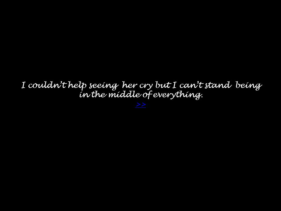 I couldn't help seeing her cry but I can't stand being in the middle of everything. >> >>