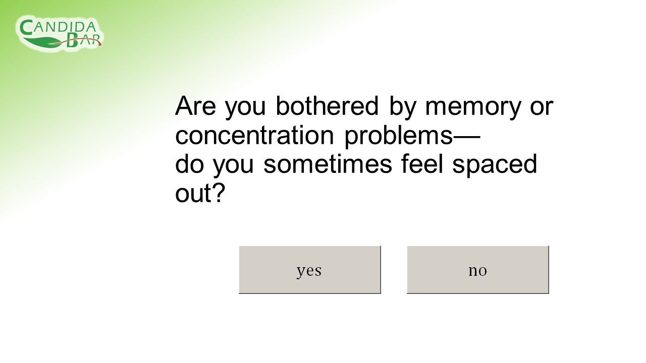 Are you bothered by memory or concentration problems— do you sometimes feel spaced out