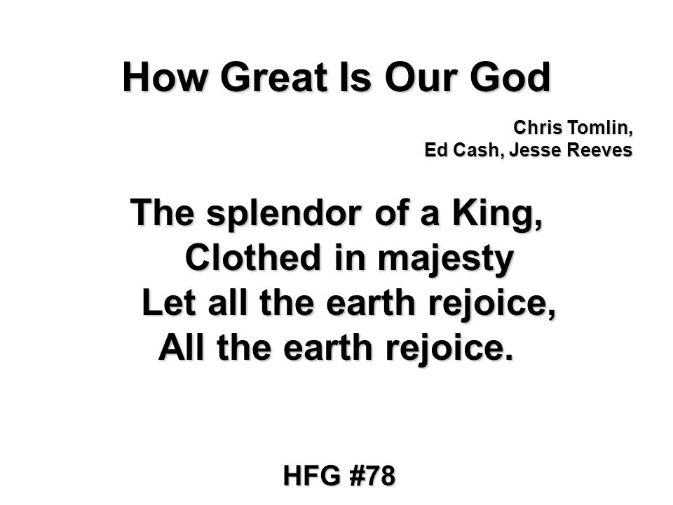 How Great Is Our God The splendor of a King, Clothed in majesty Let all the earth rejoice, All the earth rejoice.