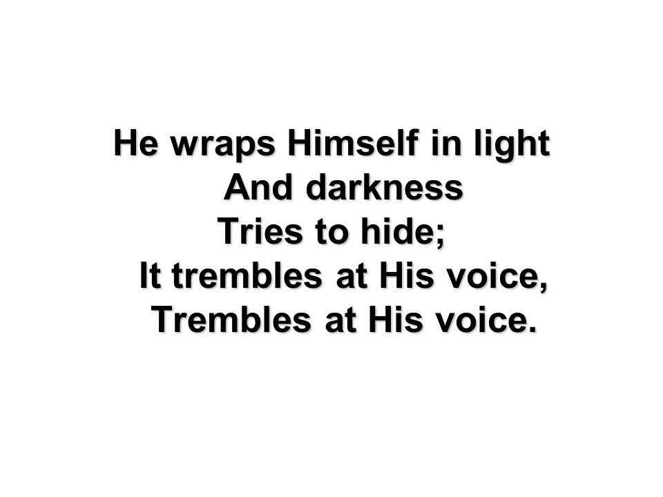 He wraps Himself in light And darkness Tries to hide; It trembles at His voice, Trembles at His voice.