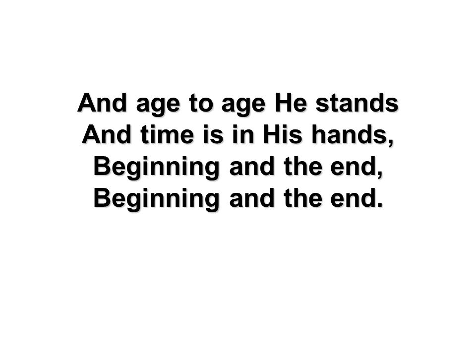 And age to age He stands And time is in His hands, Beginning and the end, Beginning and the end.
