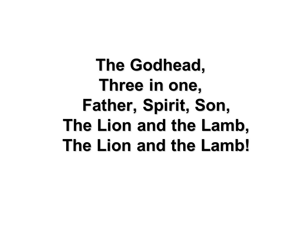 The Godhead, Three in one, Father, Spirit, Son, The Lion and the Lamb, The Lion and the Lamb!