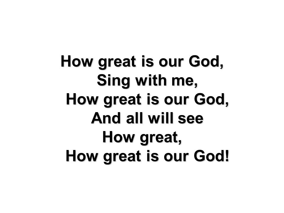 How great is our God, Sing with me, How great is our God, And all will see How great, How great is our God!