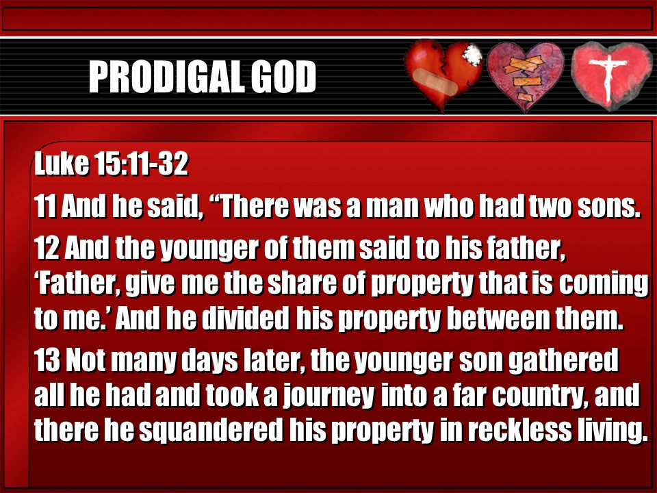 PRODIGAL GOD Luke 15: And he said, There was a man who had two sons.