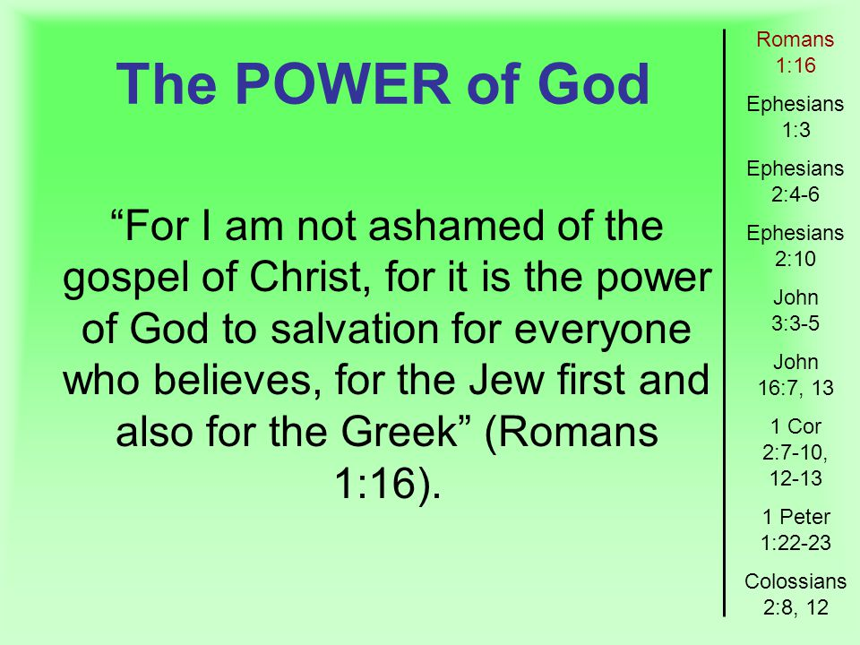 The POWER of God Romans 1:16 Ephesians 1:3 Ephesians 2:4-6 Ephesians 2:10 John 3:3-5 John 16:7, 13 1 Cor 2:7-10, Peter 1:22-23 Colossians 2:8, 12 For I am not ashamed of the gospel of Christ, for it is the power of God to salvation for everyone who believes, for the Jew first and also for the Greek (Romans 1:16).