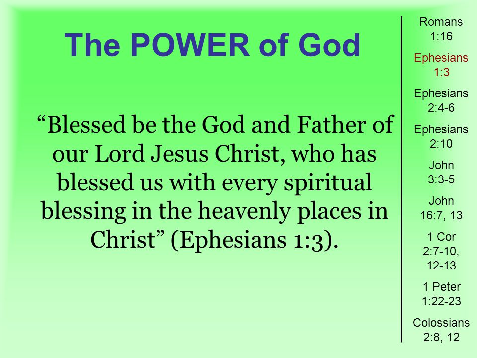The POWER of God Romans 1:16 Ephesians 1:3 Ephesians 2:4-6 Ephesians 2:10 John 3:3-5 John 16:7, 13 1 Cor 2:7-10, Peter 1:22-23 Colossians 2:8, 12 Blessed be the God and Father of our Lord Jesus Christ, who has blessed us with every spiritual blessing in the heavenly places in Christ (Ephesians 1:3).