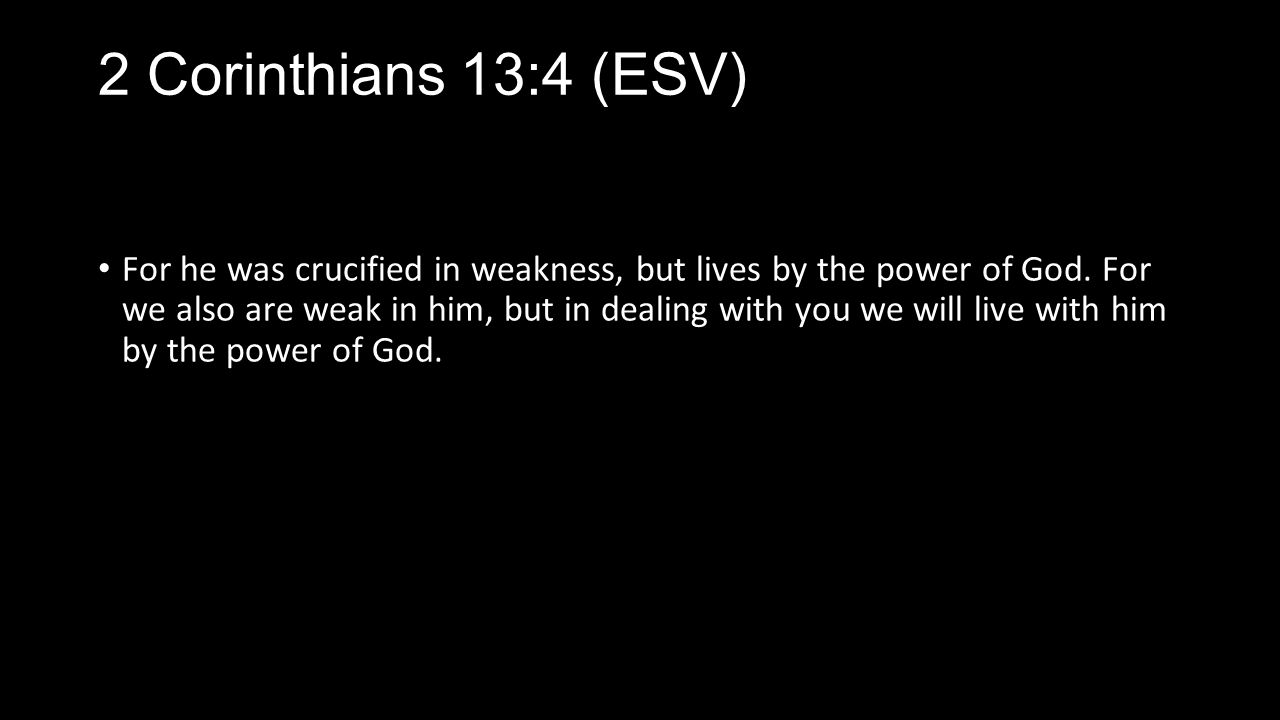 2 Corinthians 13:4 (ESV) For he was crucified in weakness, but lives by the power of God.