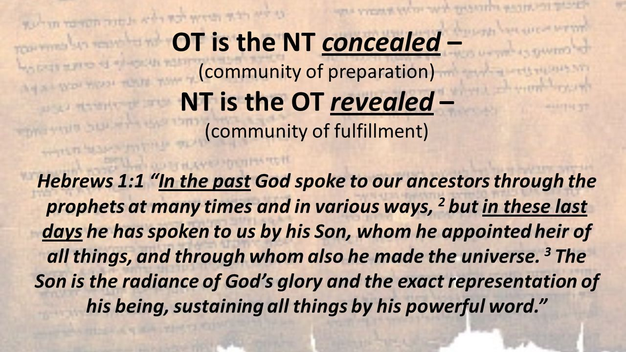 OT is the NT concealed – (community of preparation) NT is the OT revealed – (community of fulfillment) Hebrews 1:1 In the past God spoke to our ancestors through the prophets at many times and in various ways, 2 but in these last days he has spoken to us by his Son, whom he appointed heir of all things, and through whom also he made the universe.