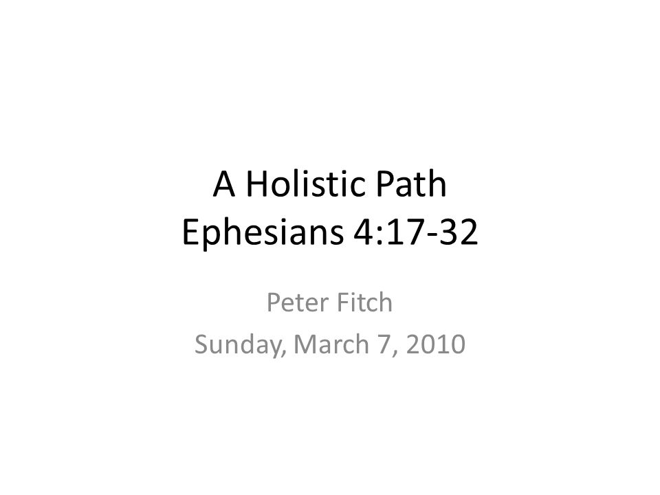 A Holistic Path Ephesians 4:17-32 Peter Fitch Sunday, March 7, 2010