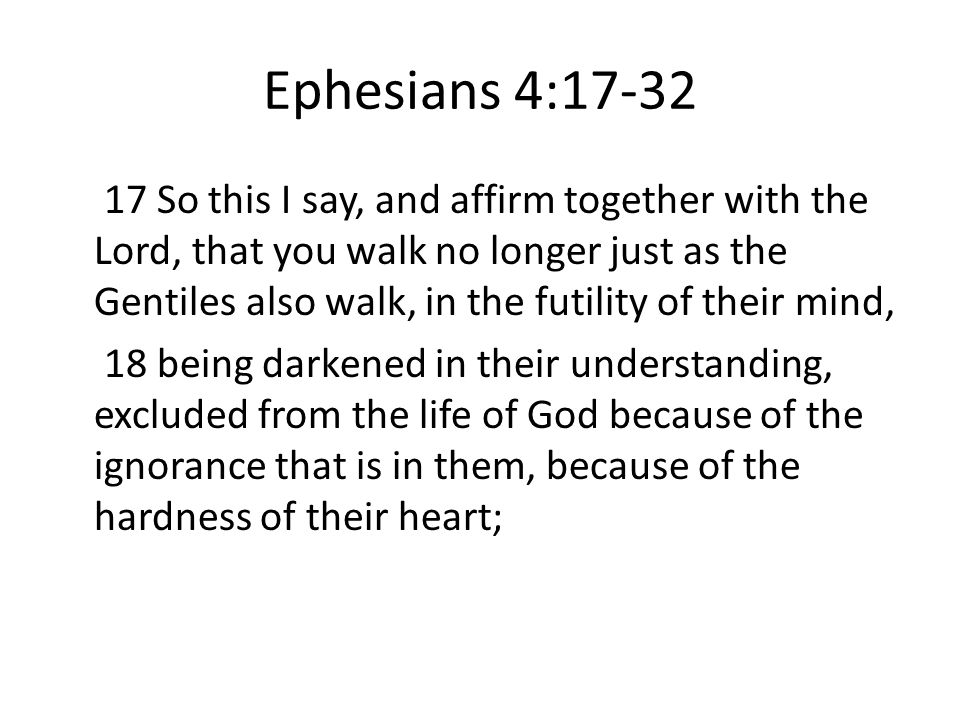 Ephesians 4: So this I say, and affirm together with the Lord, that you walk no longer just as the Gentiles also walk, in the futility of their mind, 18 being darkened in their understanding, excluded from the life of God because of the ignorance that is in them, because of the hardness of their heart;