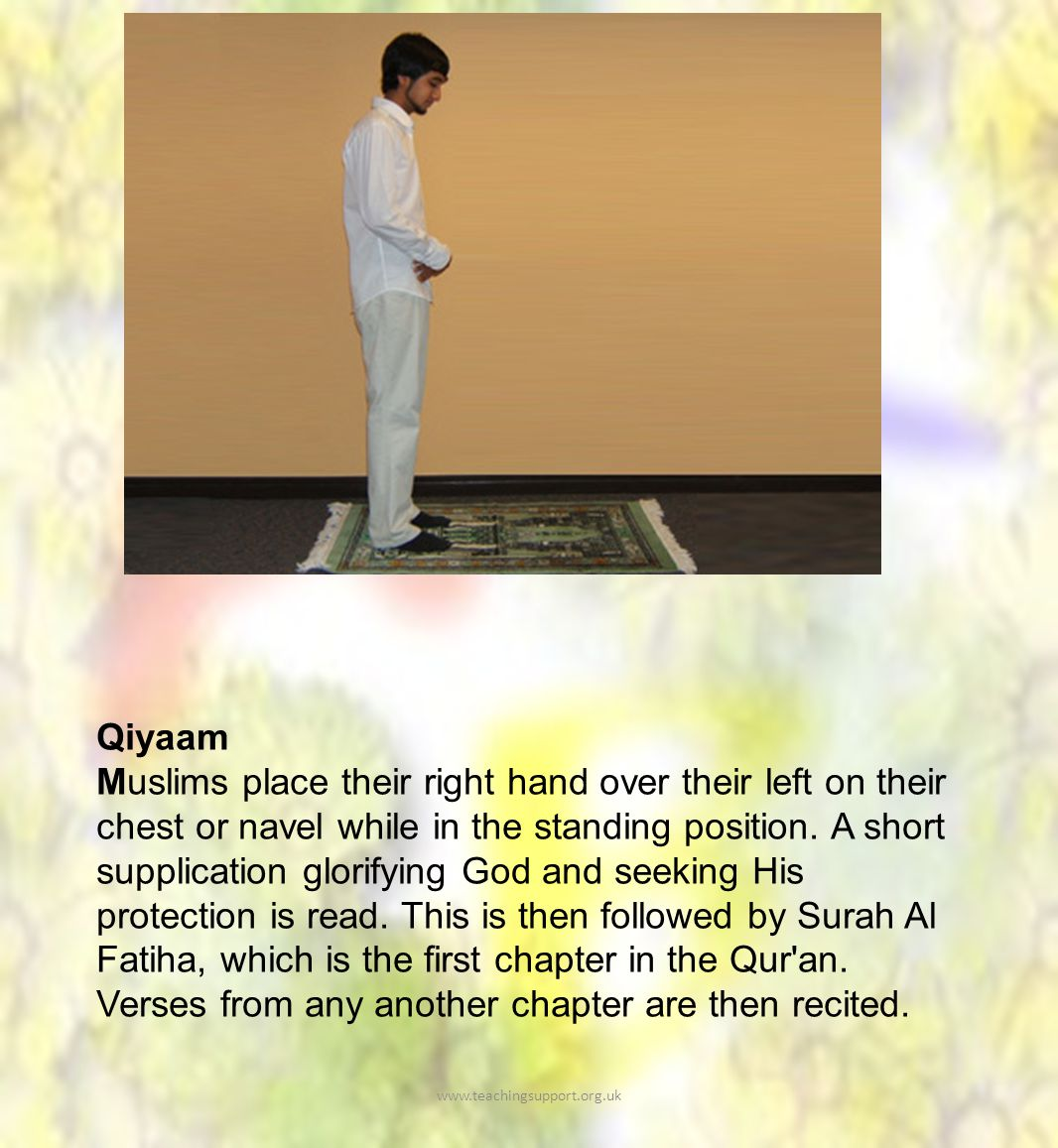 Qiyaam Muslims place their right hand over their left on their chest or navel while in the standing position.