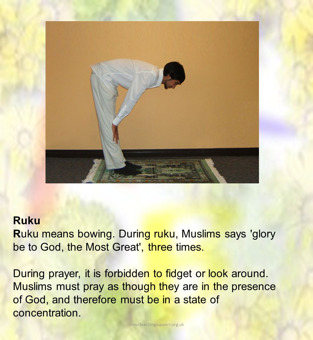 Ruku Ruku means bowing. During ruku, Muslims says glory be to God, the Most Great , three times.
