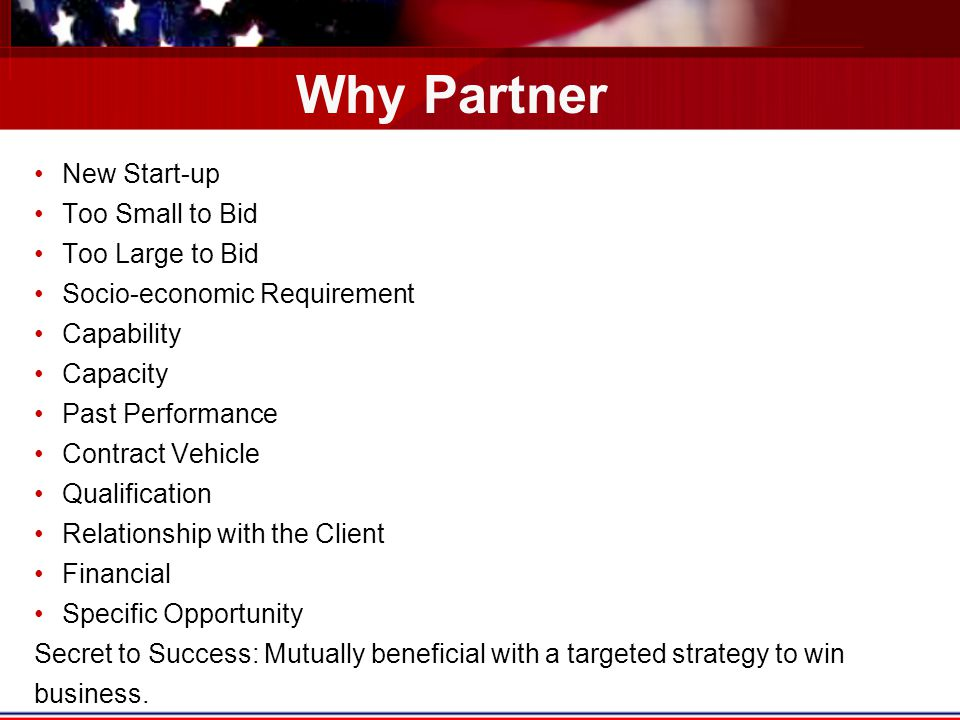 Why Partner New Start-up Too Small to Bid Too Large to Bid Socio-economic Requirement Capability Capacity Past Performance Contract Vehicle Qualification Relationship with the Client Financial Specific Opportunity Secret to Success: Mutually beneficial with a targeted strategy to win business.