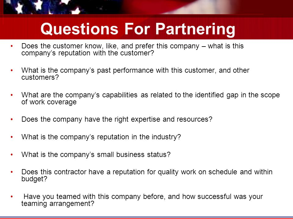 Questions For Partnering Does the customer know, like, and prefer this company – what is this company's reputation with the customer.