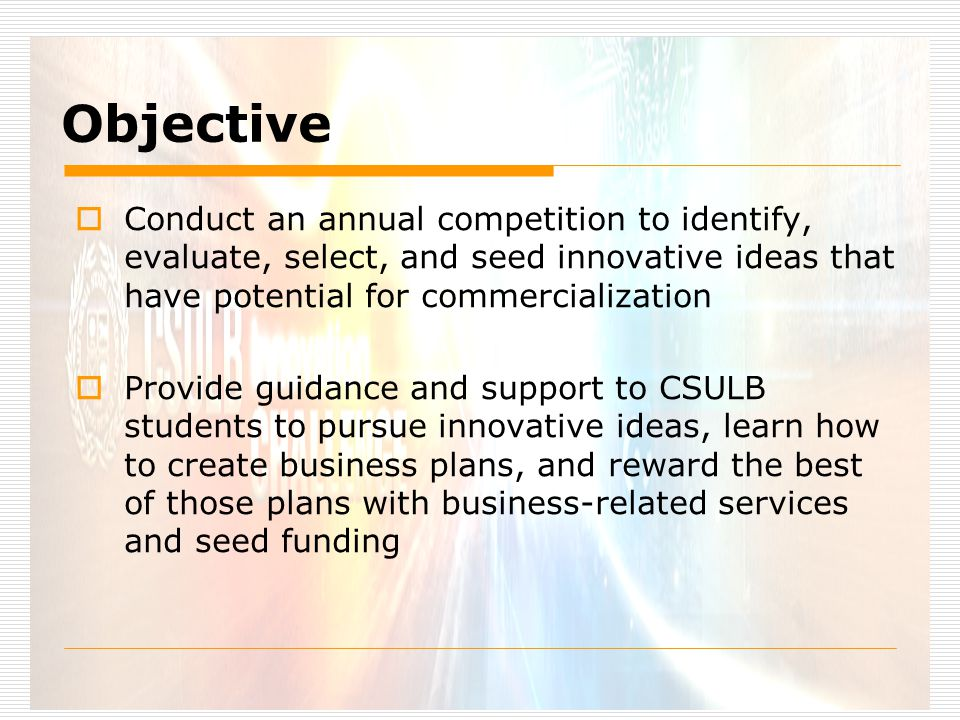 Objective  Conduct an annual competition to identify, evaluate, select, and seed innovative ideas that have potential for commercialization  Provide guidance and support to CSULB students to pursue innovative ideas, learn how to create business plans, and reward the best of those plans with business-related services and seed funding