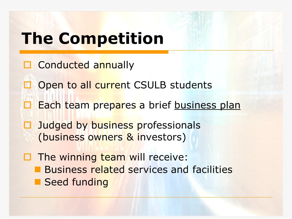 The Competition  Conducted annually  Open to all current CSULB students  Each team prepares a brief business plan  Judged by business professionals (business owners & investors)  The winning team will receive: Business related services and facilities Seed funding