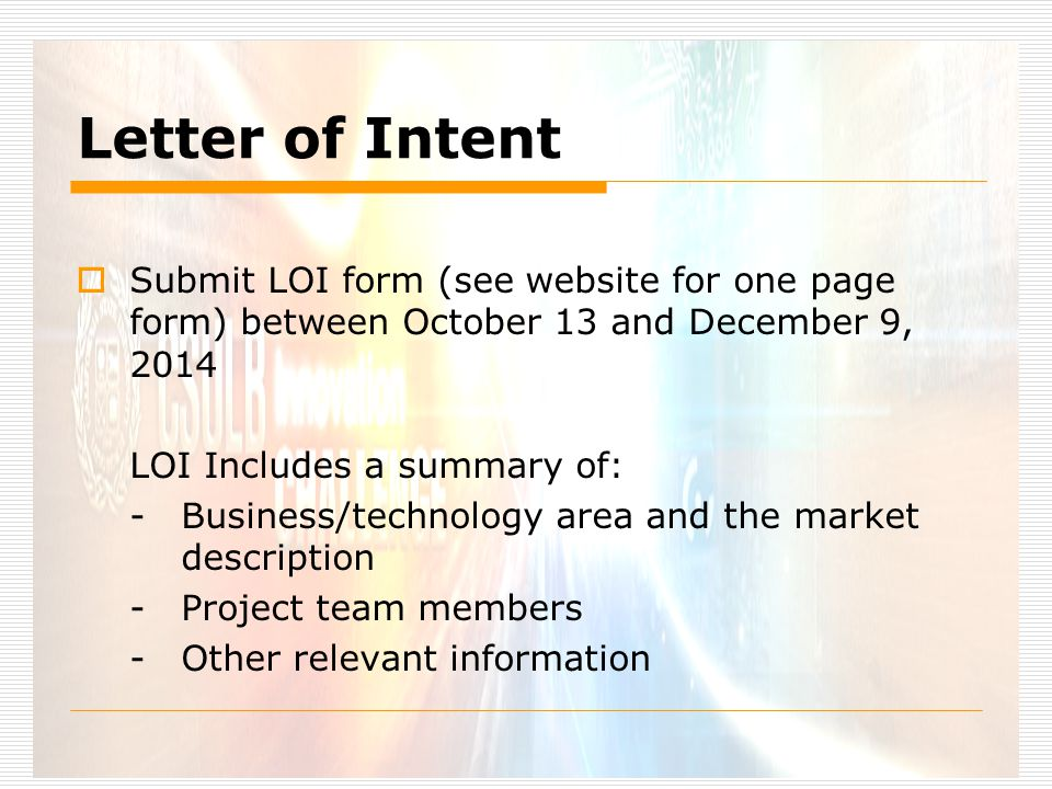 Letter of Intent  Submit LOI form (see website for one page form) between October 13 and December 9, 2014 LOI Includes a summary of: -Business/technology area and the market description -Project team members -Other relevant information