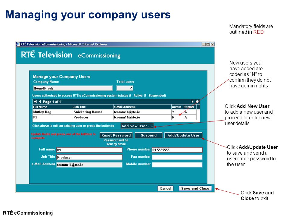 Click Add New User to add a new user and proceed to enter new user details Click Add/Update User to save and send a username password to the user Click Save and Close to exit New users you have added are coded as N to confirm they do not have admin rights Managing your company users Mandatory fields are outlined in RED RTÉ eCommissioning