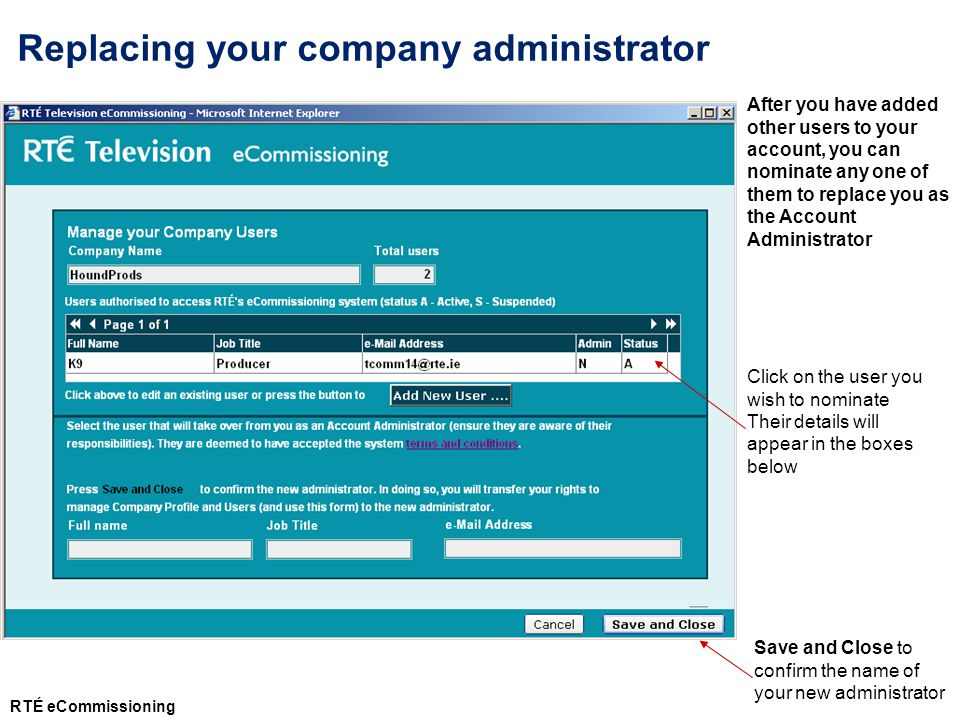 After you have added other users to your account, you can nominate any one of them to replace you as the Account Administrator Click on the user you wish to nominate Their details will appear in the boxes below Save and Close to confirm the name of your new administrator Replacing your company administrator RTÉ eCommissioning