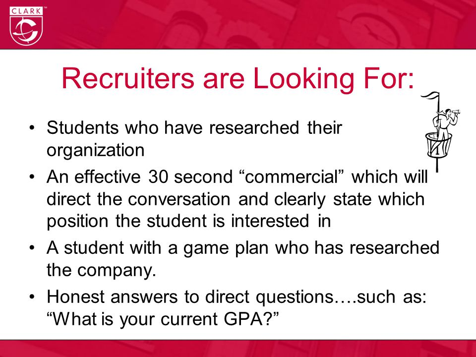 Recruiters are Looking For: Students who have researched their organization An effective 30 second commercial which will direct the conversation and clearly state which position the student is interested in A student with a game plan who has researched the company.