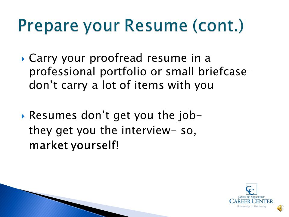  Have someone proof your resume  Have multiple copies prepared  Use a general objective if you will use the same resume for multiple companies  Focus on computer skills, internships, volunteer experience  Have a separate list of references
