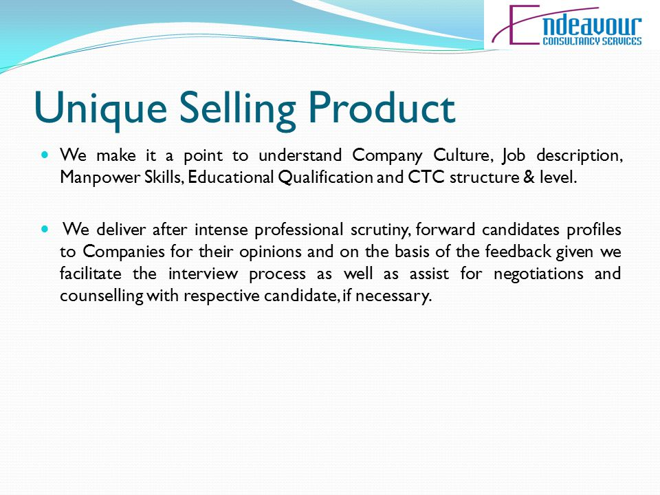 Unique Selling Product We make it a point to understand Company Culture, Job description, Manpower Skills, Educational Qualification and CTC structure & level.